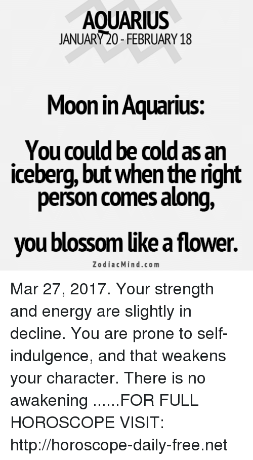 indulgence: AOUARIUS  JANUARY20-FEBRUARY 18  Moon in Aquarius:  You could be cold as an  iceberg, but Whenthe nght  person comes along,  you blossom like a flower.  Zodiac Mind.co m Mar 27, 2017. Your strength and energy are slightly in decline. You are prone to self-indulgence, and that weakens your character. There is no awakening ......FOR FULL HOROSCOPE VISIT: http://horoscope-daily-free.net