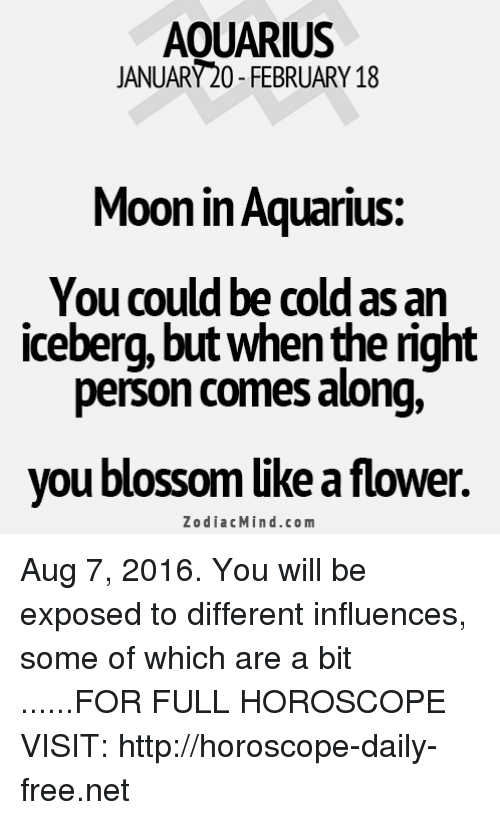 Cold: AOUARIUS  JANUARY20-FEBRUARY 18  Moon in Aquarius:  You could be cold as an  iceberg, but Whenthe nght  person comes along,  you blossom like a flower.  Zodiac Mind.co m Aug 7, 2016. You will be exposed to different influences, some of which are a bit ......FOR FULL HOROSCOPE VISIT: http://horoscope-daily-free.net