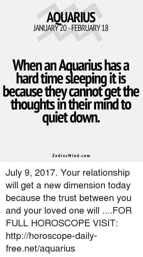 Aquarius, Free, and Horoscope: AOUARIUS  JANUARY20-FEBRUARY 18  When an Aquarius has a  hard time sleeping it is  because they cannot get the  thoughts in their mind to  quiet down.  ZodiacMind.com July 9, 2017. Your relationship will get a new dimension today because the trust between you and your loved one will  ....FOR FULL HOROSCOPE VISIT: http://horoscope-daily-free.net/aquarius