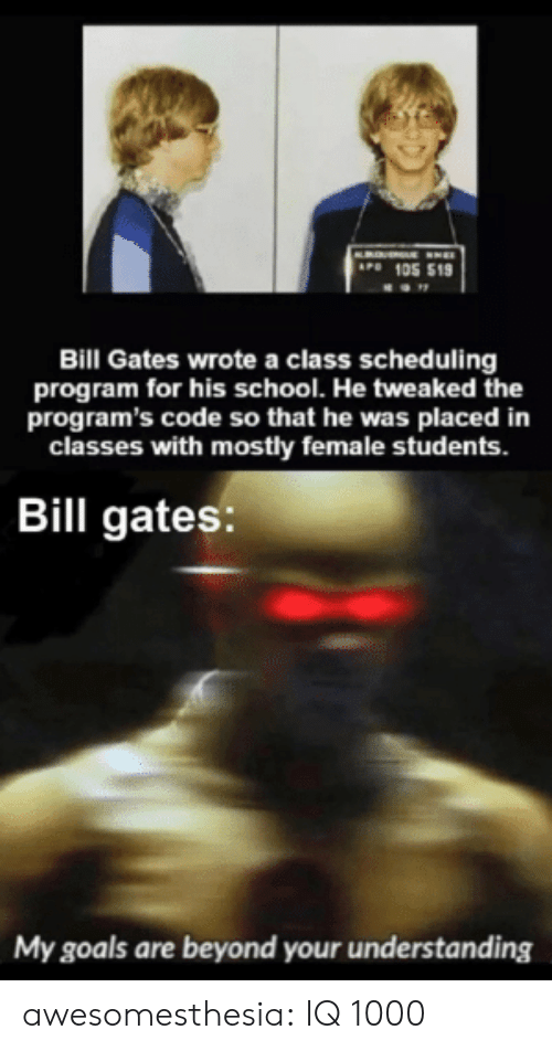 Bill Gates: AP 105 519  Bill Gates wrote a class scheduling  program for his school. He tweaked the  program's code so that he was placed in  classes with mostly female students.  Bill gates:  My goals are beyond your understanding awesomesthesia:  IQ 1000
