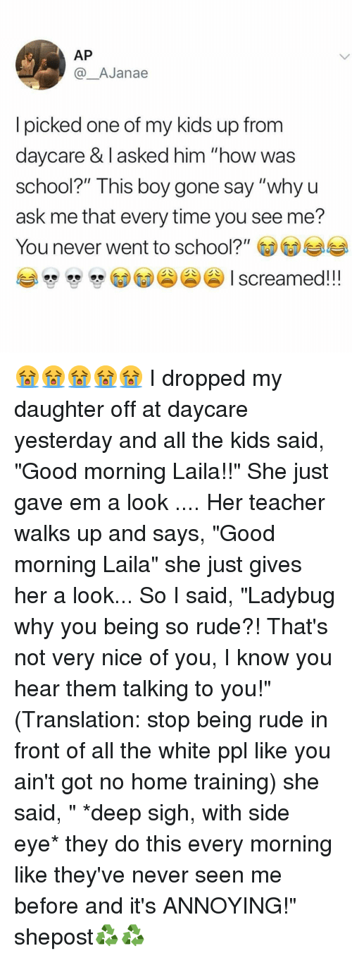 "side-eye: AP  @AJanae  I picked one of my kids up from  davcare & l asked him ""how was  school?"" This boy gone say ""why u  ask me that every time you see me?  You never went to school?""  screamed!!! 😭😭😭😭😭 I dropped my daughter off at daycare yesterday and all the kids said, ""Good morning Laila!!"" She just gave em a look .... Her teacher walks up and says, ""Good morning Laila"" she just gives her a look... So I said, ""Ladybug why you being so rude?! That's not very nice of you, I know you hear them talking to you!"" (Translation: stop being rude in front of all the white ppl like you ain't got no home training) she said, "" *deep sigh, with side eye* they do this every morning like they've never seen me before and it's ANNOYING!"" shepost♻♻"