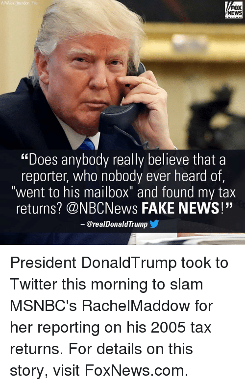 """Memes, 🤖, and Fox: AP/Alex Brandon File  FOX  NEWS  """"Does anybody really believe that a  reporter, who  nobody ever heard of,  went to his mailbox""""  and found my tax  returns? CNBCNews FAKE NEWS!""""  arealDonald Trump President DonaldTrump took to Twitter this morning to slam MSNBC's RachelMaddow for her reporting on his 2005 tax returns. For details on this story, visit FoxNews.com."""