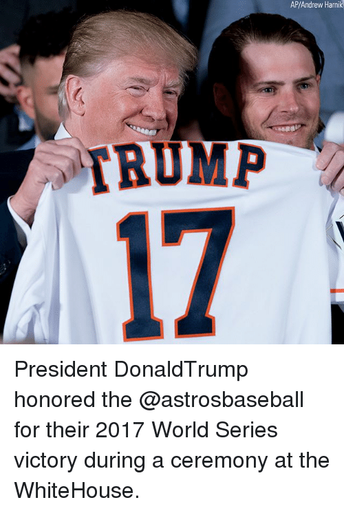 Memes, World, and World Series: AP/Andrew Harnik  17  RUMP President DonaldTrump honored the @astrosbaseball for their 2017 World Series victory during a ceremony at the WhiteHouse.