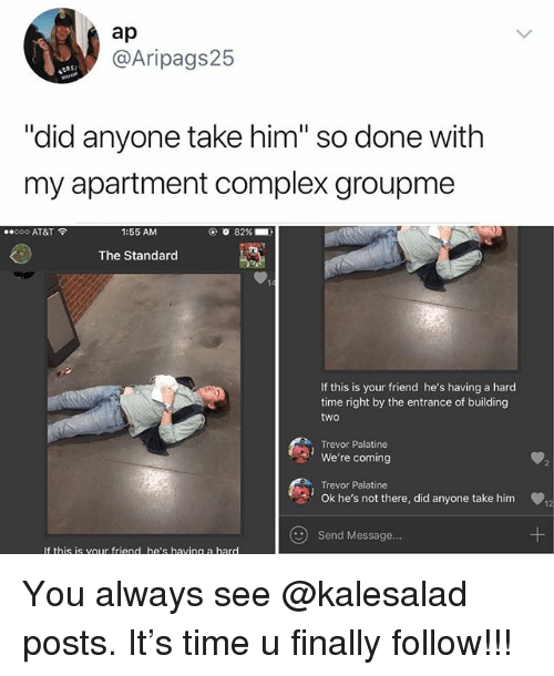 """Complex, Memes, and At&t: ap  @Aripags25  ORS  """"did anyone take him"""" so done with  my apartment complex groupme  ..ooo AT&T令  1:55 AM  0 82%-  The Standard  If this is your friend he's having a hard  time right by the entrance of building  two  Trevor Palatine  We're coming  Trevor Palatine  Ok he's not there, did anyone take him  2  Send Message  If this is vour friend he's having a hard You always see @kalesalad posts. It's time u finally follow!!!"""