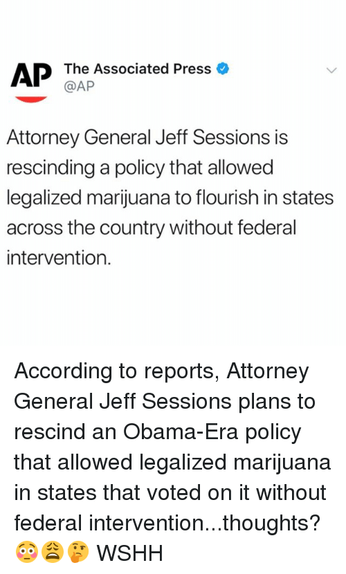 jeff sessions: @AP  Attorney General Jeff Sessions is  rescinding a policy that allowed  legalized marijuana to flourish in states  across the country without federal  intervention. According to reports, Attorney General Jeff Sessions plans to rescind an Obama-Era policy that allowed legalized marijuana in states that voted on it without federal intervention...thoughts? 😳😩🤔 WSHH