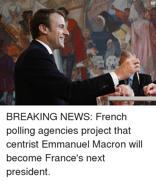 Memes, News, and Breaking News: AP BREAKING NEWS: French polling agencies project that centrist Emmanuel Macron will become France's next president.