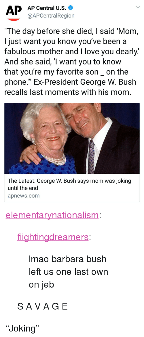 """George W. Bush, Lmao, and Love: AP Central U.S.  @APCentralRegion  The day before she died, I said 'Mom  I just want you know you've been a  fabulous mother and I love you dearly.  And she said, T want you to know  that you're my favorite son_on the  phone."""" Ex-President George W. Bush  recalls last moments with his mom  The Latest: George W. Bush says mom was joking  until the end  apnews.com <p><a href=""""https://elementarynationalism.tumblr.com/post/173099744874/fiightingdreamers-lmao-barbara-bush-left-us-one"""" class=""""tumblr_blog"""">elementarynationalism</a>:</p>  <blockquote><p><a href=""""http://fiightingdreamers.tumblr.com/post/173075900267/lmao-barbara-bush-left-us-one-last-own-on-jeb"""" class=""""tumblr_blog"""">fiightingdreamers</a>:</p> <blockquote><p>lmao barbara bush left us one last own on jeb</p></blockquote>  <p>S A V A G E</p></blockquote>  <p>""""Joking""""</p>"""