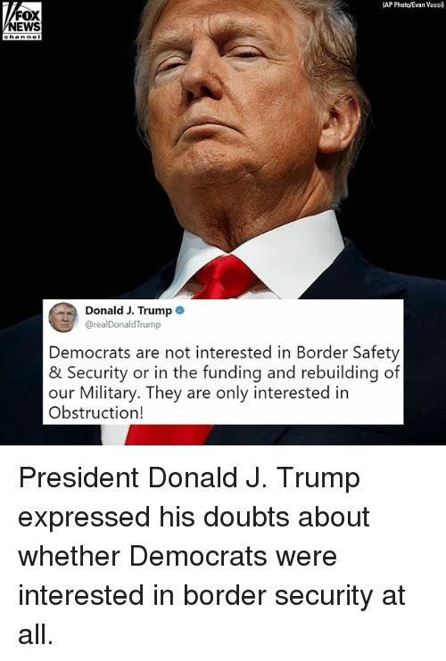 Memes, News, and Fox News: (AP  FOX  NEWS  Donald J. Trump  @realDonaldTrump  Democrats are not interested in Border Safety  & Security or in the funding and rebuilding of  our Military. They are only interested in  Obstruction! President Donald J. Trump​ expressed his doubts about whether Democrats were interested in border security at all.