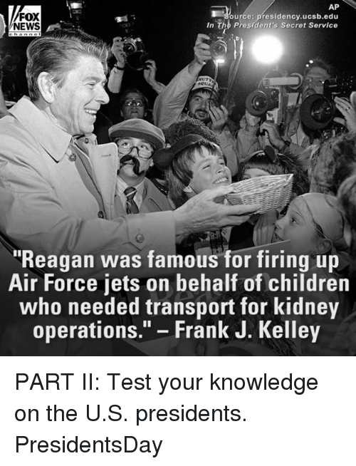 """Children, Memes, and News: AP  FOX  ource: presidency.ucsb.edu  In The President's Secret Service  NEWS  """"Reagan was famous for firing up  Air Force jets on behalf of children  who needed transport for kidney  operations  Frank J. Kelley PART II: Test your knowledge on the U.S. presidents. PresidentsDay"""