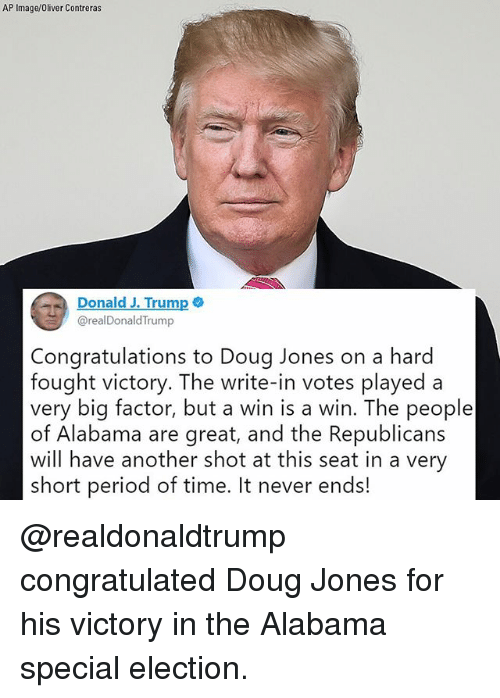 Doug, Memes, and Period: AP Image/Oliver Contreras  Donald J. Trump  @realDonaldTrump  Congratulations to Doug Jones on a hard  fought victory. The write-in votes played a  very big factor, but a win is a win. The people  of Alabama are great, and the Republicans  will have another shot at this seat in a very  short period of time. It never ends! @realdonaldtrump congratulated Doug Jones for his victory in the Alabama special election.