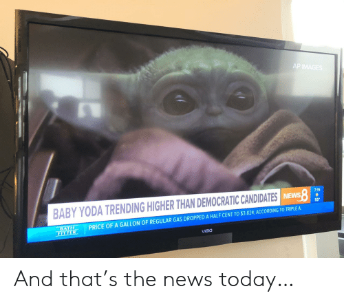 Cent: AP IMAGES  7:15  BABY YODA TRENDING HIGHER THAN DEMOCRATIC CANDIDATES INEWS  55  PRICE OF A GALLON OF REGULAR GAS DROPPED A HALF CENT TO $3.824, ACCORDING TO TRIPLE A  BATH  FITTER  VIZIO And that's the news today…