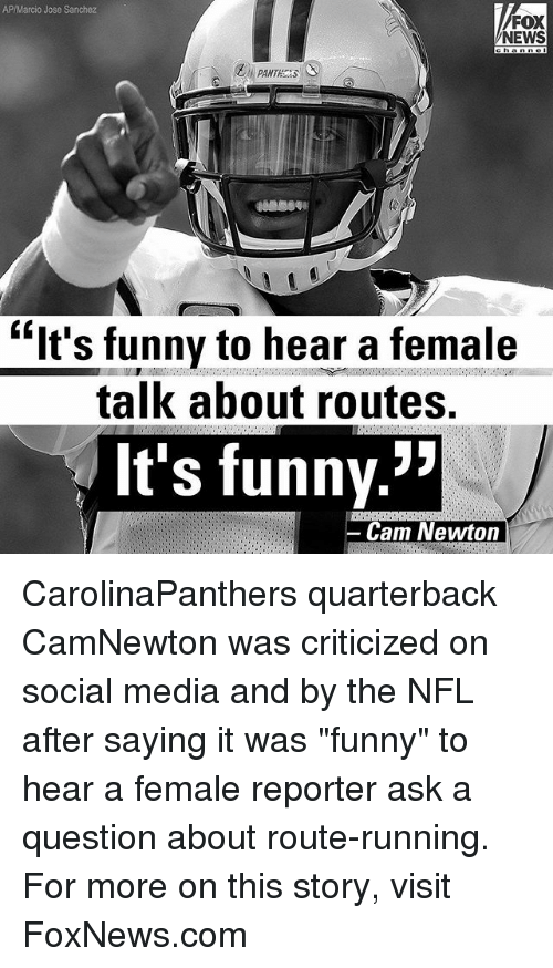 """Cam Newton, Funny, and Memes: AP/Marcio Jose Sanchez  FOX  NEWS  """"lt's funnv to hear a female  talk about routes.  It's funny.  -Cam Newton CarolinaPanthers quarterback CamNewton was criticized on social media and by the NFL after saying it was """"funny"""" to hear a female reporter ask a question about route-running. For more on this story, visit FoxNews.com"""
