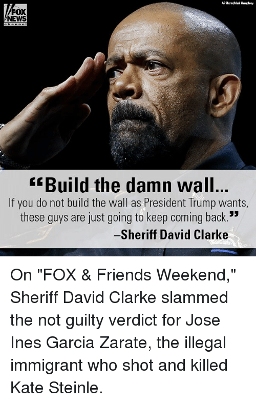 """David Clarke: AP PhooMark Humphrey  FOX  NEWS  Build the damn wall  If you do not build the wall as President Trump wants,  these quys are just going to keep coming back.  Sheriff David Clarke On """"FOX & Friends Weekend,"""" Sheriff David Clarke slammed the not guilty verdict for Jose Ines Garcia Zarate, the illegal immigrant who shot and killed Kate Steinle."""