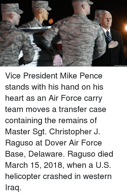 Memes, Air Force, and Heart: AP Phota Steve Ruark Vice President Mike Pence stands with his hand on his heart as an Air Force carry team moves a transfer case containing the remains of Master Sgt. Christopher J. Raguso at Dover Air Force Base, Delaware. Raguso died March 15, 2018, when a U.S. helicopter crashed in western Iraq.