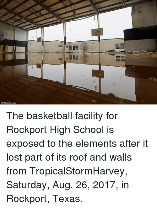 Basketball, Memes, and School: AP Photc/Eric Gay) The basketball facility for Rockport High School is exposed to the elements after it lost part of its roof and walls from TropicalStormHarvey, Saturday, Aug. 26, 2017, in Rockport, Texas.