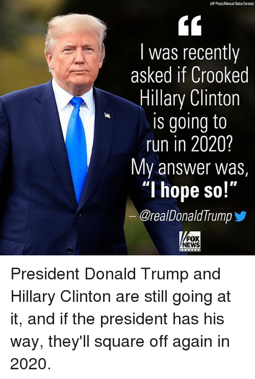 "Donald Trump, Hillary Clinton, and Memes: AP Photc/Manuel Balce Ceneta)  I was recently  asked if Crooked  Hillary Clinton  is going to  run in 2020?  My answer was,  ""I hope so!'""  @real Donald Trump  FOX  NEWS President Donald Trump and Hillary Clinton are still going at it, and if the president has his way, they'll square off again in 2020."