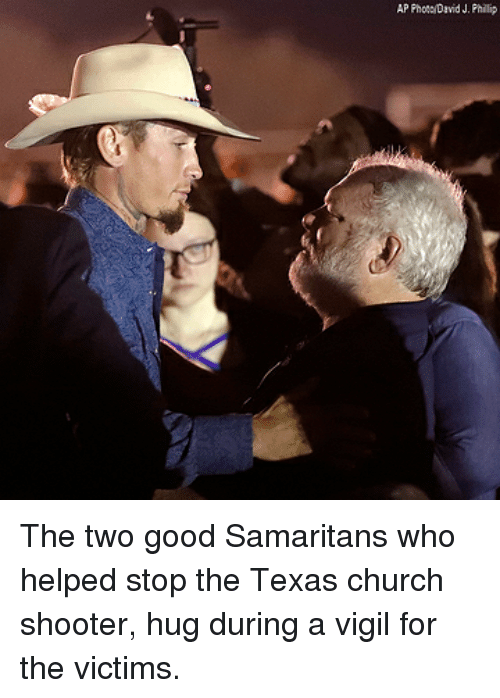 Church, Memes, and Good: AP Phote/David J. Phillip The two good Samaritans who helped stop the Texas church shooter, hug during a vigil for the victims.