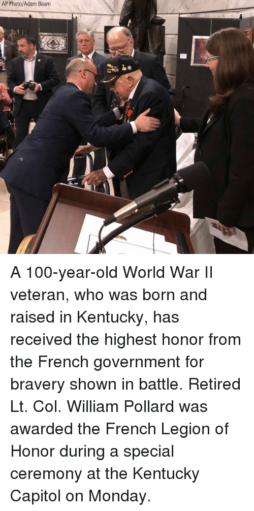 legion: AP Photo/Adam Beam A 100-year-old World War II veteran, who was born and raised in Kentucky, has received the highest honor from the French government for bravery shown in battle. Retired Lt. Col. William Pollard was awarded the French Legion of Honor during a special ceremony at the Kentucky Capitol on Monday.