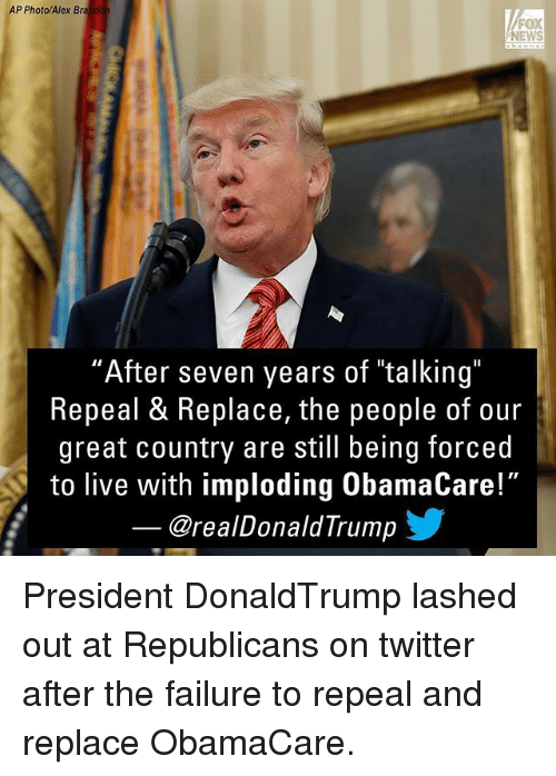 """Memes, News, and Twitter: AP Photo/Alex Brando  FOX  NEWS  """"After seven years of """"talking""""  Repeal & Replace, the people of our  great country are still being forced  to live with imploding ObamaCare!""""  @realDonaldTrump President DonaldTrump lashed out at Republicans on twitter after the failure to repeal and replace ObamaCare."""