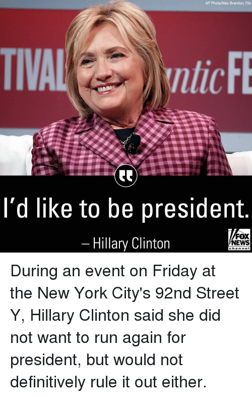 For President: AP Photo/Alex Brandon, File  ntic  l'd like to be president  Hillary Clinton  FOX  NEWS  chan ne I During an event on Friday at the New York City's 92nd Street Y, Hillary Clinton said she did not want to run again for president, but would not definitively rule it out either.