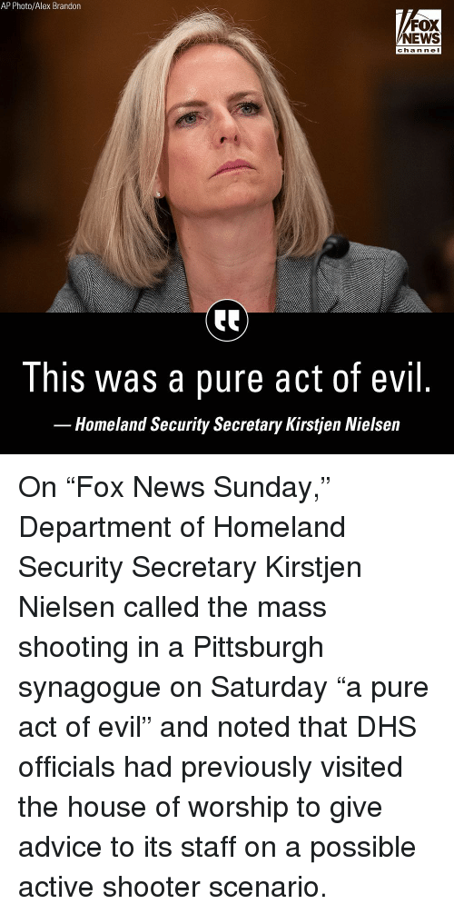 "noted: AP Photo/Alex Brandon  FOX  NEWS  chan ne I  This was a pure act of evil  Homeland Security Secretary Kirstjen Nielsein On ""Fox News Sunday,"" Department of Homeland Security Secretary Kirstjen Nielsen called the mass shooting in a Pittsburgh synagogue on Saturday ""a pure act of evil"" and noted that DHS officials had previously visited the house of worship to give advice to its staff on a possible active shooter scenario."
