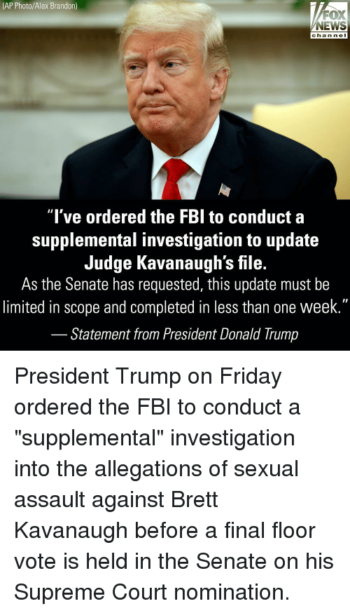 """scope: (AP Photo/Alex Brandon)  FOX  NEWS  chan neI  """"l've ordered the FBl to conduct a  supplemental investigation to update  Judge Kavanaugh's file.  As the Senate has requested, this update must be  limited in scope and completed in less than one week.""""  Statement from President Donald Trump President Trump on Friday ordered the FBI to conduct a """"supplemental"""" investigation into the allegations of sexual assault against Brett Kavanaugh before a final floor vote is held in the Senate on his Supreme Court nomination."""