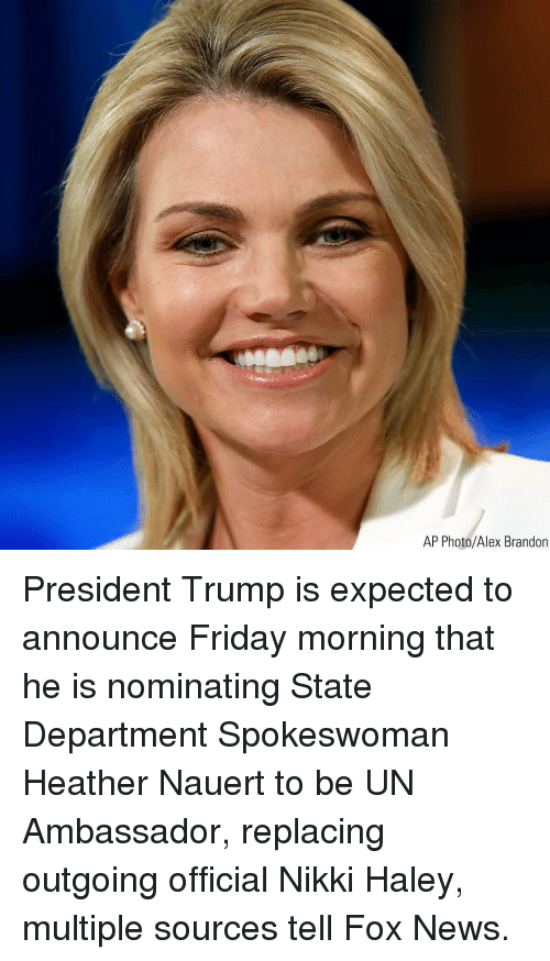 ambassador: AP Photo/Alex Brandon President Trump is expected to announce Friday morning that he is nominating State Department Spokeswoman Heather Nauert to be UN Ambassador, replacing outgoing official Nikki Haley, multiple sources tell Fox News.