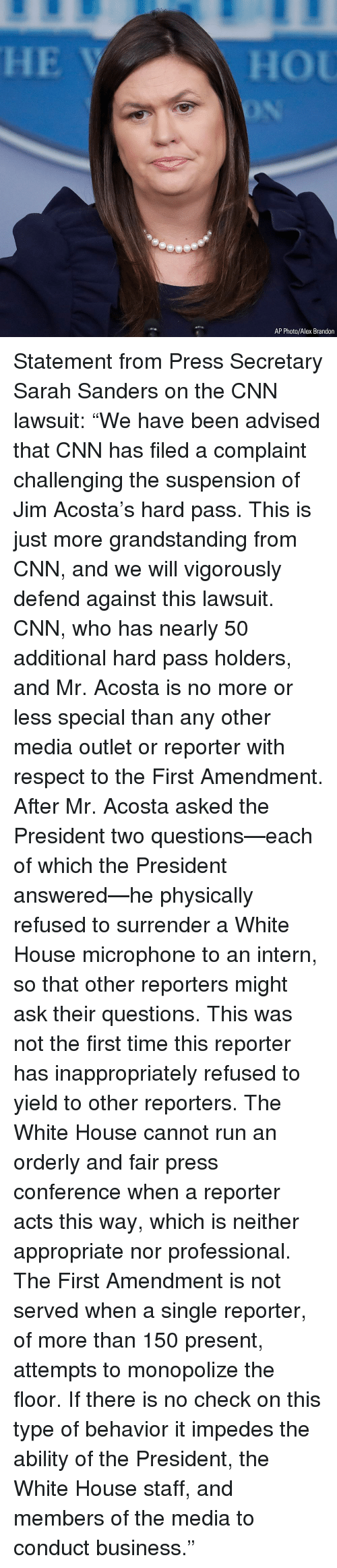 "orderly: AP Photo/Alex Brandon Statement from Press Secretary Sarah Sanders on the CNN lawsuit: ""We have been advised that CNN has filed a complaint challenging the suspension of Jim Acosta's hard pass. This is just more grandstanding from CNN, and we will vigorously defend against this lawsuit. CNN, who has nearly 50 additional hard pass holders, and Mr. Acosta is no more or less special than any other media outlet or reporter with respect to the First Amendment. After Mr. Acosta asked the President two questions—each of which the President answered—he physically refused to surrender a White House microphone to an intern, so that other reporters might ask their questions. This was not the first time this reporter has inappropriately refused to yield to other reporters. The White House cannot run an orderly and fair press conference when a reporter acts this way, which is neither appropriate nor professional. The First Amendment is not served when a single reporter, of more than 150 present, attempts to monopolize the floor. If there is no check on this type of behavior it impedes the ability of the President, the White House staff, and members of the media to conduct business."""
