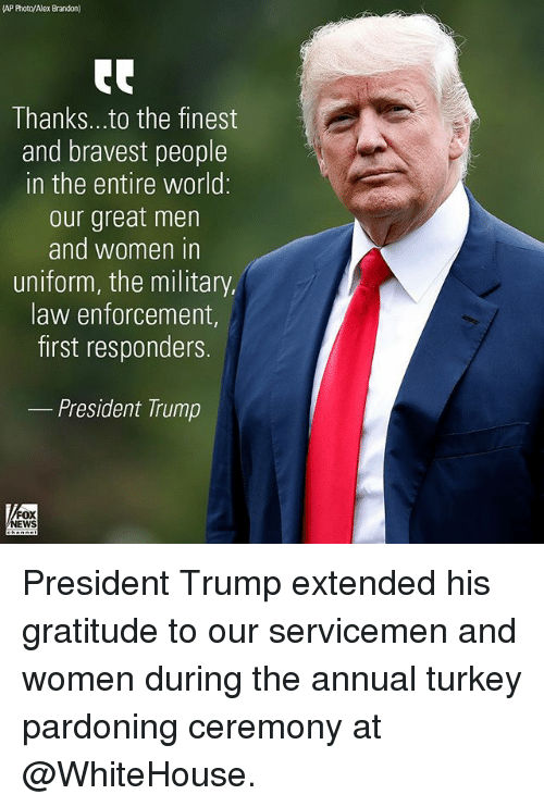 Memes, Trump, and Turkey: AP Photo/Alex Brandon)  Thanks...to the finest  and bravest people  in the entire world:  our great men  and women in  uniform, the military,  law enforcement,  first responders.  _ President Trump  FOX  EWS President Trump extended his gratitude to our servicemen and women during the annual turkey pardoning ceremony at @WhiteHouse.