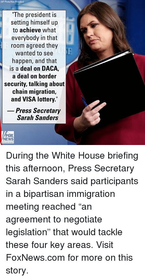 """Lottery, Memes, and White House: AP Photo/Alex Brandon)  """"The president is  setting himself up  to achieve what  everybody in that  room agreed they  wanted to see  happen, and that  is a deal on DACA,  a deal on border  security, talking about  chain migration,  and VISA lottery.""""  Press Secretary  Sarah Sanders  FOX  EWS During the White House briefing this afternoon, Press Secretary Sarah Sanders said participants in a bipartisan immigration meeting reached """"an agreement to negotiate legislation"""" that would tackle these four key areas. Visit FoxNews.com for more on this story."""