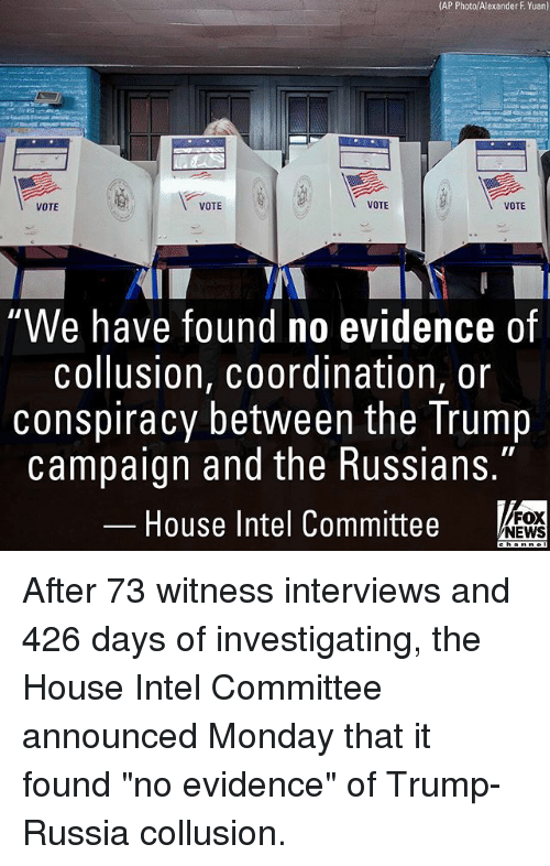 "Memes, News, and Fox News: (AP Photo/Alexander F Yuan)  VOTE  VOTE  VOTE  VOTE  We have found no evidence of  collusion, coordination, or  conspiracy between the Trump  campaign and the Russians.""  House Intel Committee  FOX  NEWS After 73 witness interviews and 426 days of investigating, the House Intel Committee announced Monday that it found ""no evidence"" of Trump-Russia collusion."