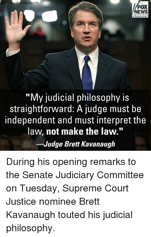 "Straightforward: AP Photo/Andrew Harnik  FOX  NEWS  channel  ""My judicial philosophy is  straightforward: A judge must be  independent and must interpret the  law, not make the law.""  -Judge Brett Kavanaugh During his opening remarks to the Senate Judiciary Committee on Tuesday, Supreme Court Justice nominee Brett Kavanaugh touted his judicial philosophy."