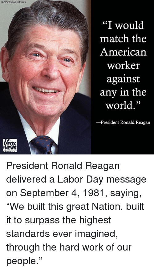 """bobbing: AP Photo/Bob Galbraith)  """"I would  match the  American  worker  against  any in the  world.""""  President Ronald Reagan  FOX  NEWS President Ronald Reagan delivered a Labor Day message on September 4, 1981, saying, """"We built this great Nation, built it to surpass the highest standards ever imagined, through the hard work of our people."""""""
