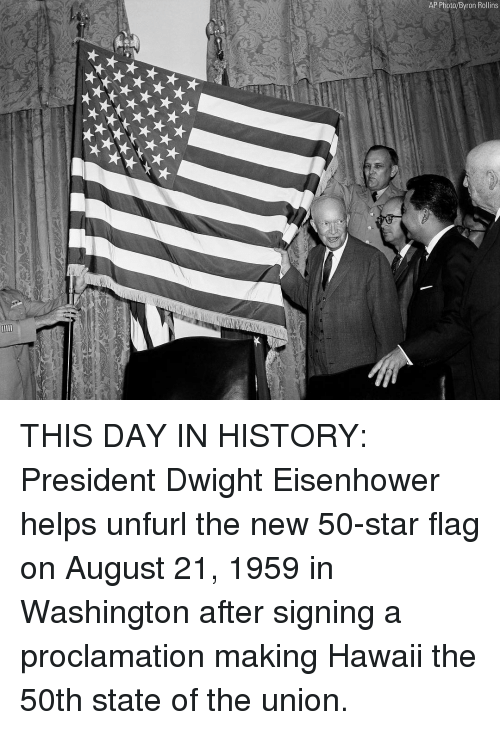 rollins: AP Photo/Byron Rollins THIS DAY IN HISTORY: President Dwight Eisenhower helps unfurl the new 50-star flag on August 21, 1959 in Washington after signing a proclamation making Hawaii the 50th state of the union.