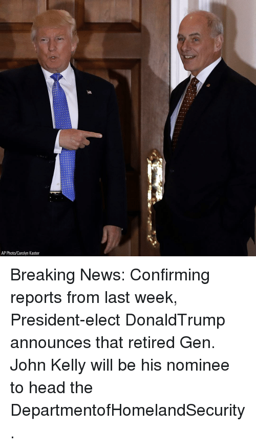 Kellie: AP Photo/Carolyn Kaster Breaking News: Confirming reports from last week, President-elect DonaldTrump announces that retired Gen. John Kelly will be his nominee to head the DepartmentofHomelandSecurity.