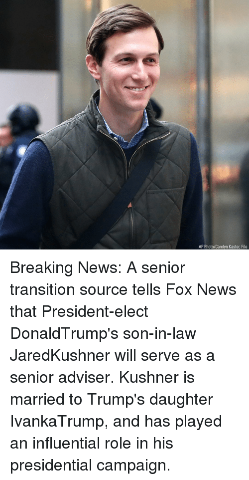 son in law: AP Photo/Carolyn Kaster, File Breaking News: A senior transition source tells Fox News that President-elect DonaldTrump's son-in-law JaredKushner will serve as a senior adviser. Kushner is married to Trump's daughter IvankaTrump, and has played an influential role in his presidential campaign.