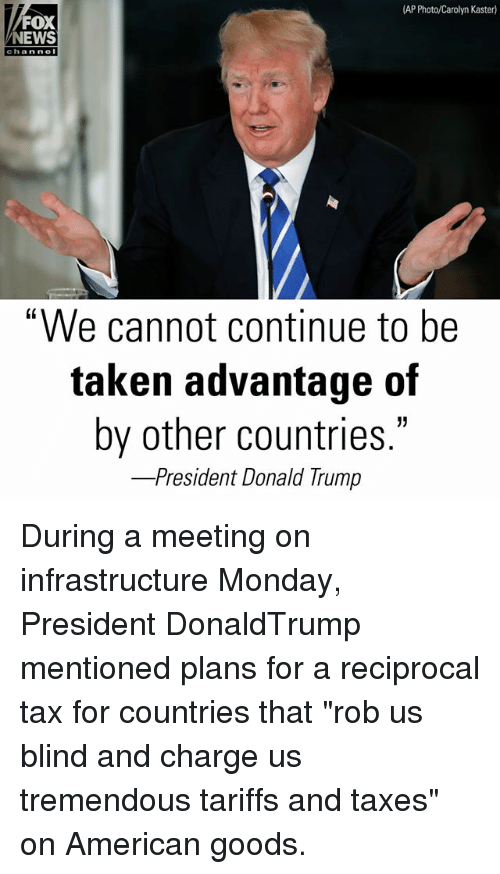 """Memes, News, and Taken: AP Photo/Carolyn Kaster)  FOX  NEWS  chan ne  """"We cannot continue to be  taken advantage of  by other countries  -President Donald I rump During a meeting on infrastructure Monday, President DonaldTrump mentioned plans for a reciprocal tax for countries that """"rob us blind and charge us tremendous tariffs and taxes"""" on American goods."""