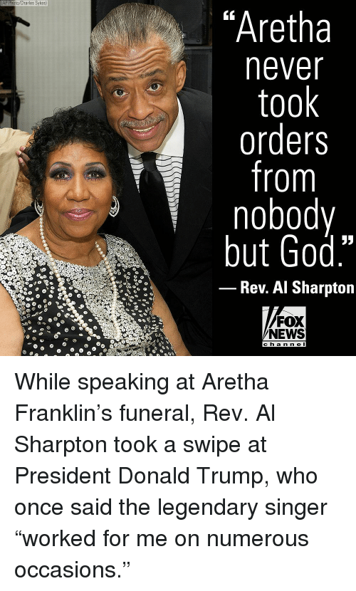 "Aretha Franklin: AP Photo/Charles Sykes)  ""Aretha  never  took  orders  from  nobody  but God.""  Rev. Al Sharpton  FOX  NEWS  ch a n n e l While speaking at Aretha Franklin's funeral, Rev. Al Sharpton took a swipe at President Donald Trump, who once said the legendary singer ""worked for me on numerous occasions."""