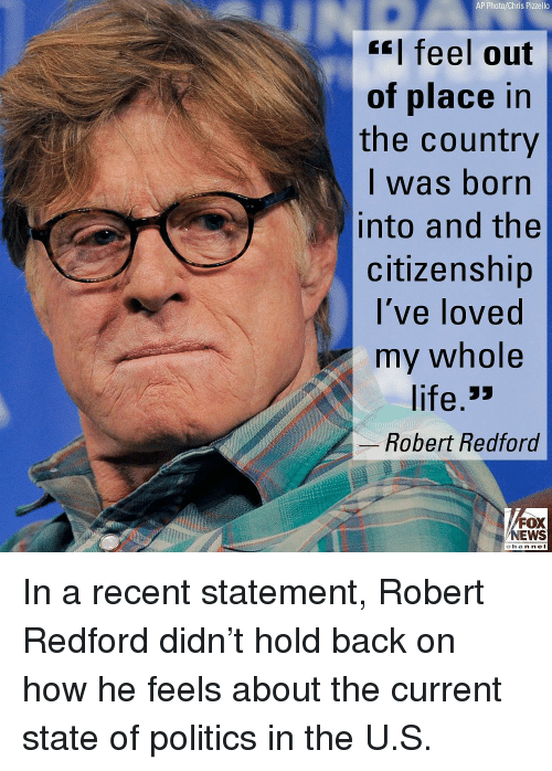 Life, Memes, and Politics: AP Photo/Chris Pizzello  feel out  of place in  the country  l was born  into and the  citizenship  I've loved  my whole  life 3>  Robert Redford  FOX  争 2.rws  chan neI In a recent statement, Robert Redford didn't hold back on how he feels about the current state of politics in the U.S.
