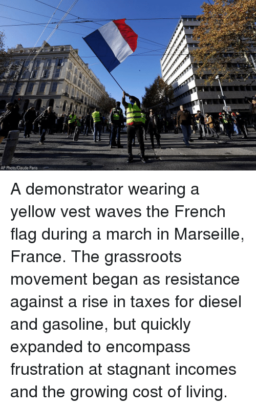 french flag: AP Photo/Claude Paris A demonstrator wearing a yellow vest waves the French flag during a march in Marseille, France. The grassroots movement began as resistance against a rise in taxes for diesel and gasoline, but quickly expanded to encompass frustration at stagnant incomes and the growing cost of living.