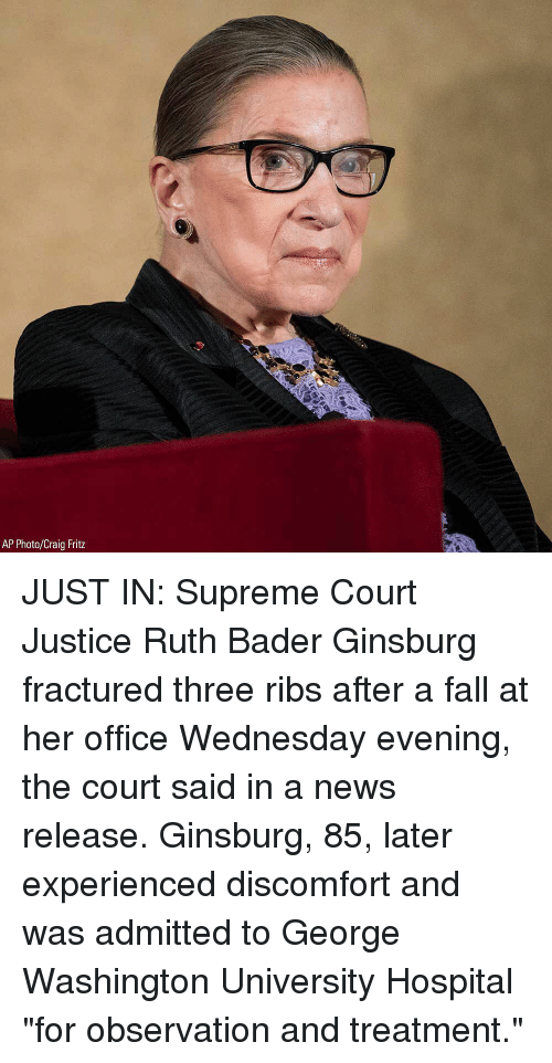 """Supreme Court: AP Photo/Craig Fritz JUST IN: Supreme Court Justice Ruth Bader Ginsburg fractured three ribs after a fall at her office Wednesday evening, the court said in a news release. Ginsburg, 85, later experienced discomfort and was admitted to George Washington University Hospital """"for observation and treatment."""""""