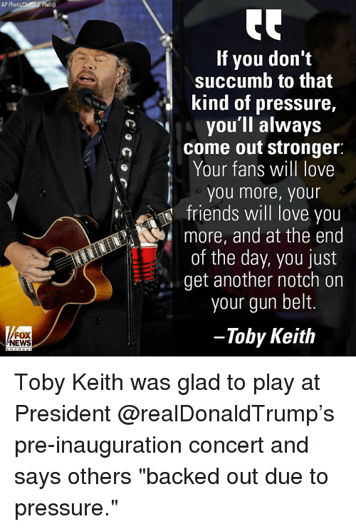 """Memes, And at the End of the Day, and 🤖: AP Photo/D  J. Phillip  FOX  NEWS  If you don't  succumb to that  kind of pressure,  you'll always  come out stronger  Your fans will love  you more, your  friends will love you  more, and at the end  of the day, you just  get another notch on  your gun belt.  Toby Keith Toby Keith was glad to play at President @realDonaldTrump's pre-inauguration concert and says others """"backed out due to pressure."""""""