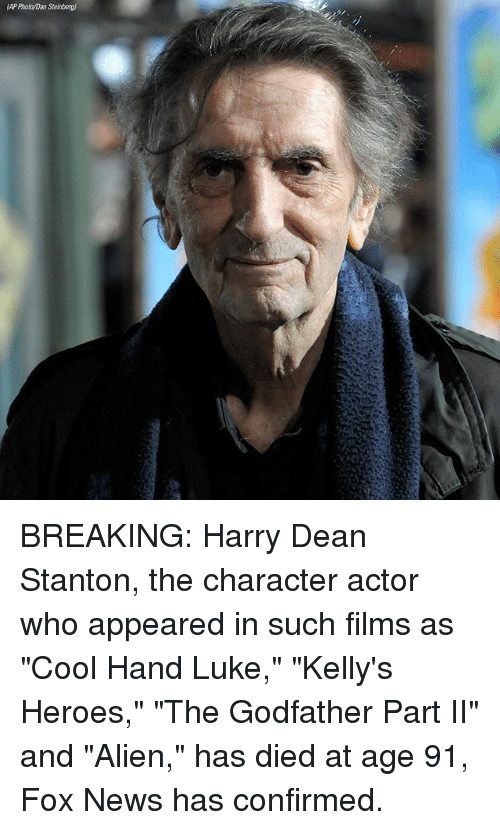 "Memes, News, and The Godfather: AP Photo/Dan Steinberg) BREAKING: Harry Dean Stanton, the character actor who appeared in such films as ""Cool Hand Luke,"" ""Kelly's Heroes,"" ""The Godfather Part II"" and ""Alien,"" has died at age 91, Fox News has confirmed."