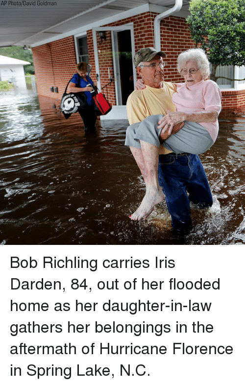 Daughter In Law: AP Photo/David Goldman Bob Richling carries Iris Darden, 84, out of her flooded home as her daughter-in-law gathers her belongings in the aftermath of Hurricane Florence in Spring Lake, N.C.