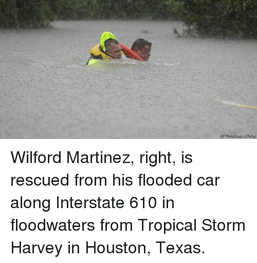 Memes, Houston, and Texas: AP Photo/David J. Phillip) Wilford Martinez, right, is rescued from his flooded car along Interstate 610 in floodwaters from Tropical Storm Harvey in Houston, Texas.