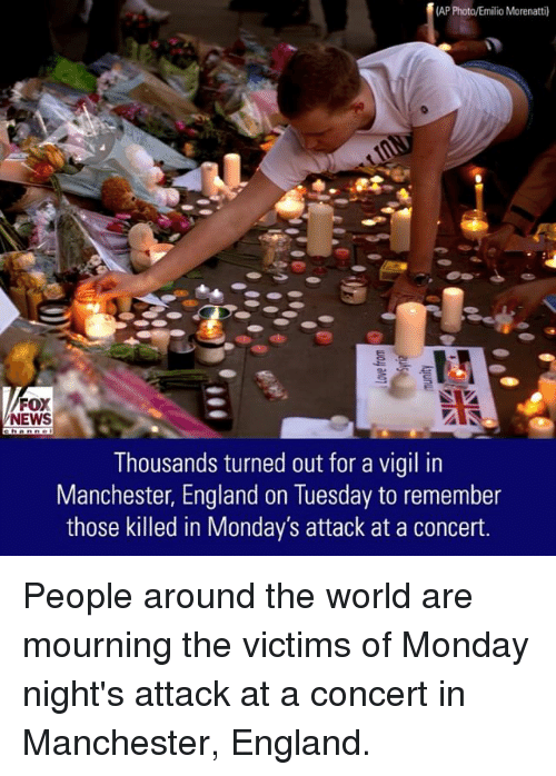 vigil: (AP Photo/Emilio Morenatti)  FOX  NEWS  Thousands turned out for a vigil in  Manchester, England on Tuesday to remember  those killed in Monday's attack at a concert. People around the world are mourning the victims of Monday night's attack at a concert in Manchester, England.