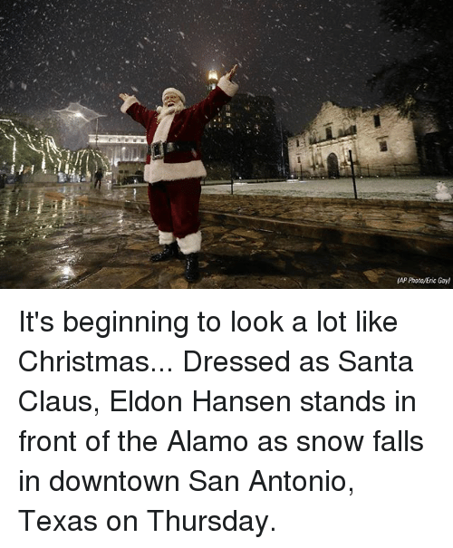 Christmas, It's Beginning to Look a Lot Like Christmas, and Memes: (AP Photo/Eric Gay) It's beginning to look a lot like Christmas... Dressed as Santa Claus, Eldon Hansen stands in front of the Alamo as snow falls in downtown San Antonio, Texas on Thursday.