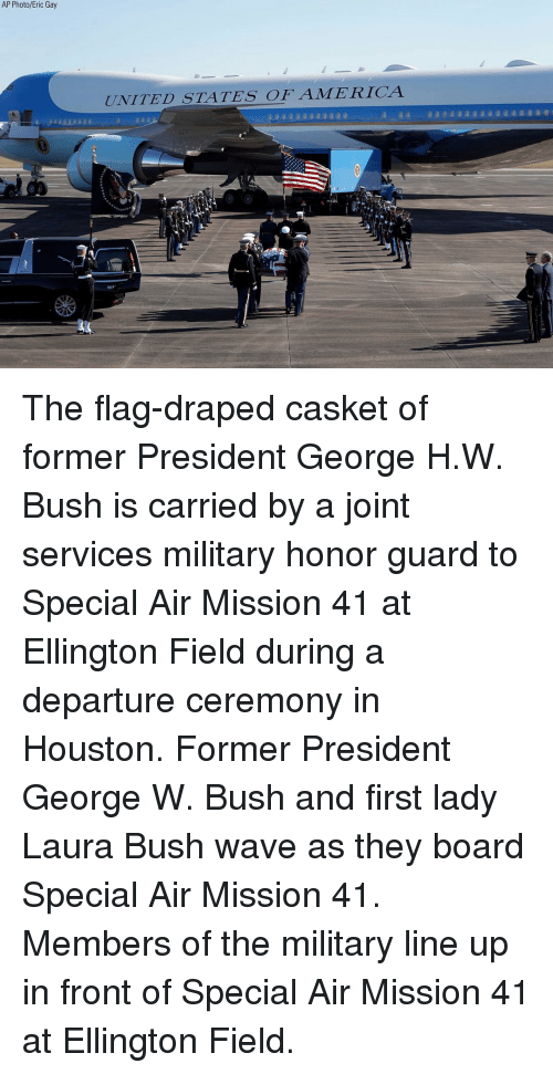 Casket: AP Photo/Eric Gay  UNITED STATES OFAMERICA The flag-draped casket of former President George H.W. Bush is carried by a joint services military honor guard to Special Air Mission 41 at Ellington Field during a departure ceremony in Houston. Former President George W. Bush and first lady Laura Bush wave as they board Special Air Mission 41. Members of the military line up in front of Special Air Mission 41 at Ellington Field.