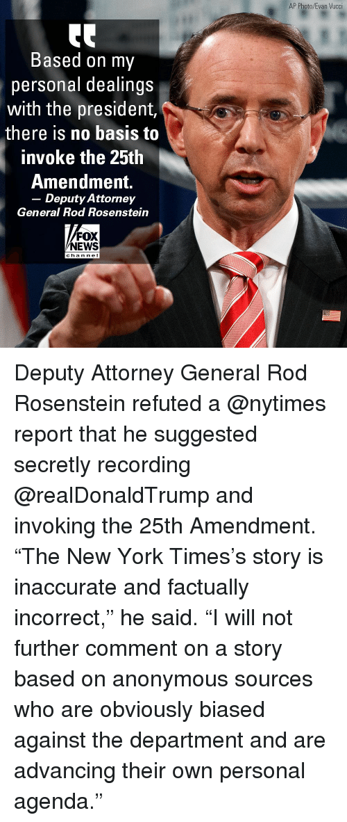 "Memes, New York, and News: AP Photo/Evan Vucci  Based on my  personal dealings  with the president,  there is no basis to  invoke the 25th  Amendment.  - Deputy Attorney  General Rod Rosenstein  FOX  NEWS  cha n ne l Deputy Attorney General Rod Rosenstein refuted a @nytimes report that he suggested secretly recording @realDonaldTrump and invoking the 25th Amendment. ""The New York Times's story is inaccurate and factually incorrect,"" he said. ""I will not further comment on a story based on anonymous sources who are obviously biased against the department and are advancing their own personal agenda."""