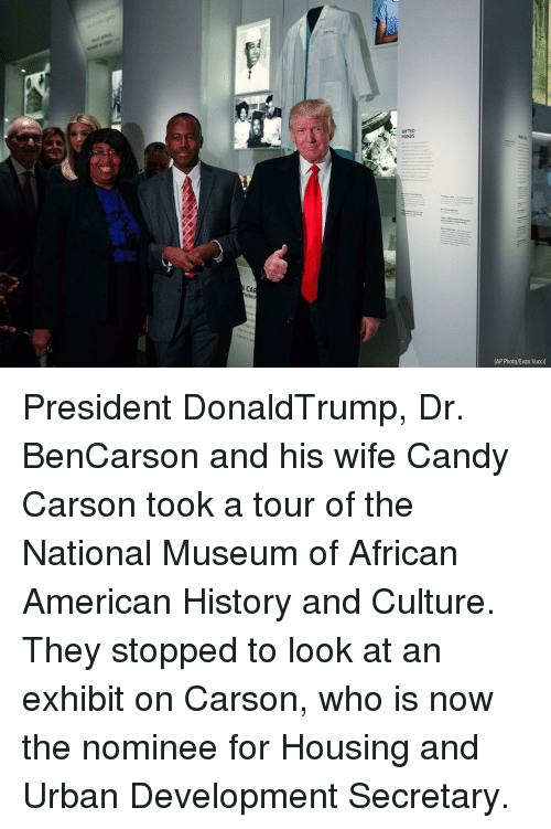 Candy, Memes, and Candy Carson: AP Photo/Evan Vucci)  CA President DonaldTrump, Dr. BenCarson and his wife Candy Carson took a tour of the National Museum of African American History and Culture. They stopped to look at an exhibit on Carson, who is now the nominee for Housing and Urban Development Secretary.